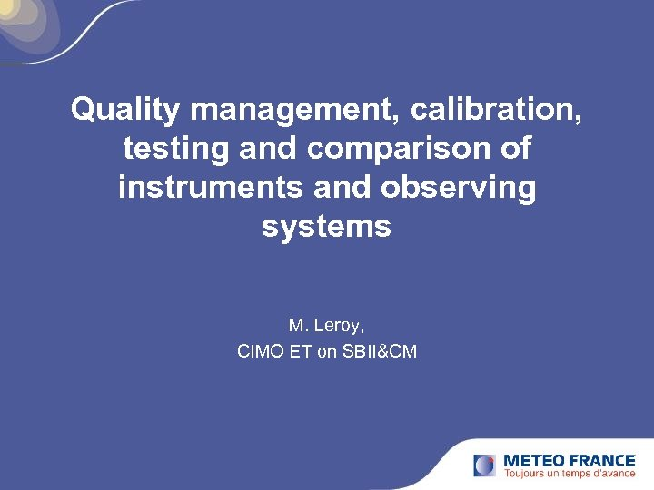 Quality management, calibration, testing and comparison of instruments and observing systems M. Leroy, CIMO