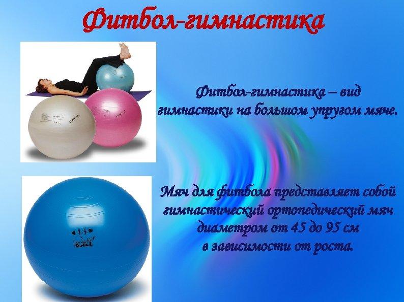 Фитбол-гимнастика – вид гимнастики на большом упругом мяче. Мяч для фитбола представляет собой гимнастический