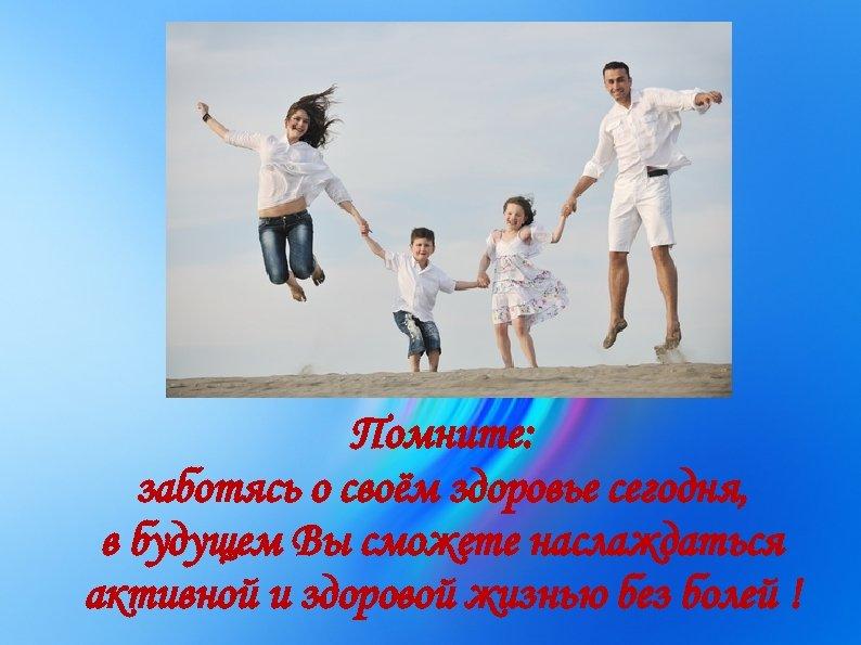 Помните: заботясь о своём здоровье сегодня, в будущем Вы сможете наслаждаться активной и здоровой