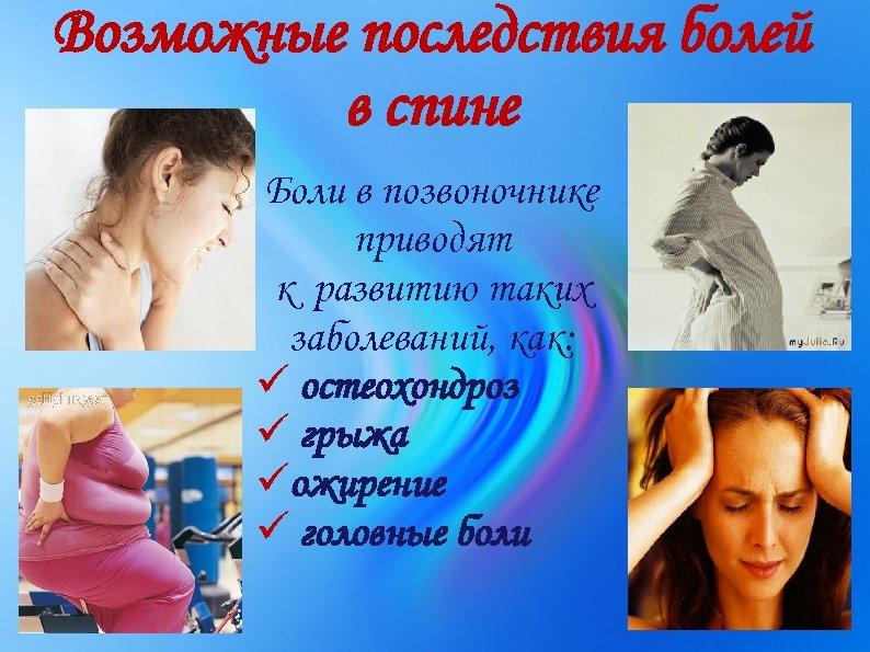 Возможные последствия болей в спине Боли в позвоночнике приводят к развитию таких заболеваний, как: