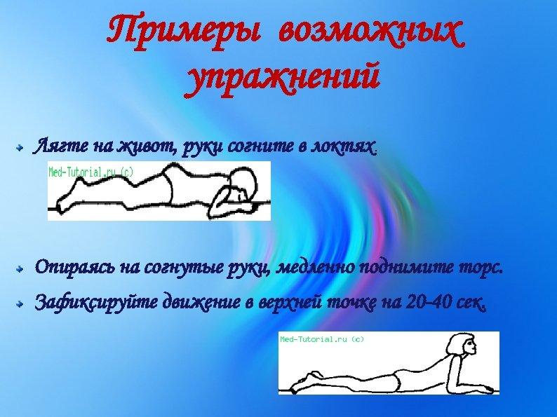 Примеры возможных упражнений Лягте на живот, руки согните в локтях. Опираясь на согнутые руки,