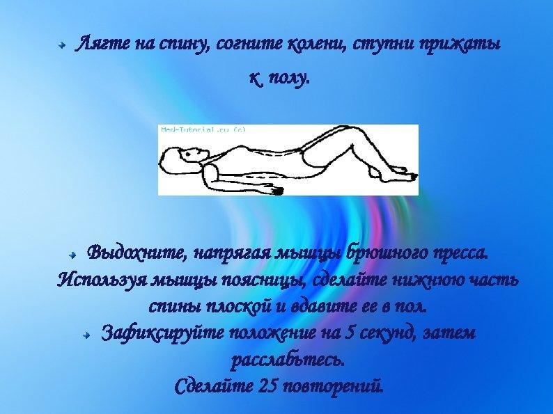 Лягте на спину, согните колени, ступни прижаты к полу. Выдохните, напрягая мышцы брюшного пресса.