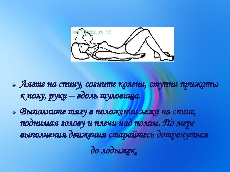 Лягте на спину, согните колени, ступни прижаты к полу, руки – вдоль туловища. Выполните