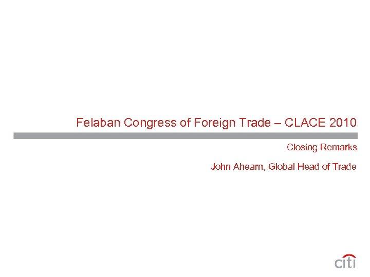 Felaban Congress of Foreign Trade – CLACE 2010 Closing Remarks John Ahearn, Global Head