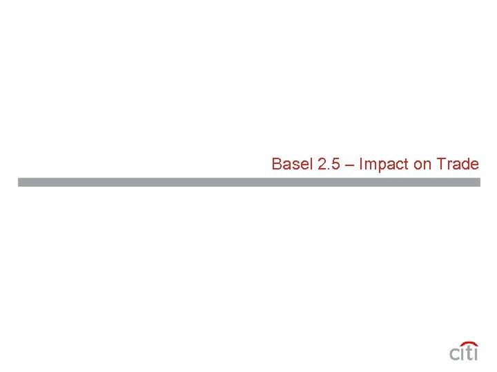 Basel 2. 5 – Impact on Trade