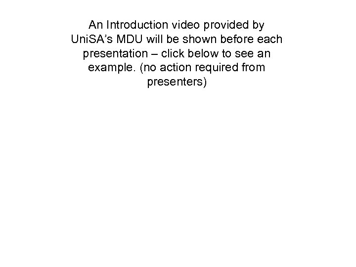 An Introduction video provided by Uni. SA's MDU will be shown before each presentation