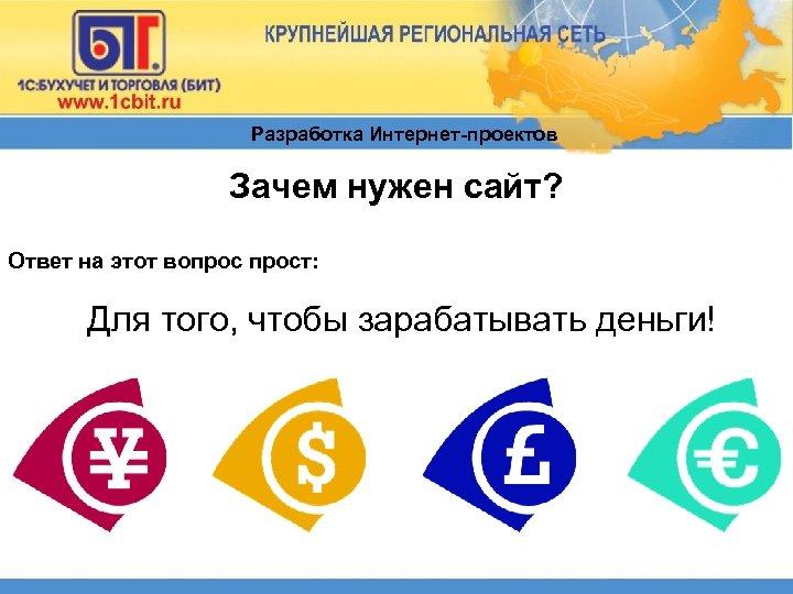 Разработка Интернет-проектов Зачем нужен сайт? Ответ на этот вопрост: Для того, чтобы зарабатывать деньги!