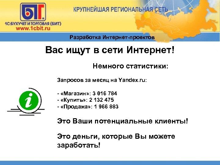 Разработка Интернет-проектов Вас ищут в сети Интернет! Немного статистики: Запросов за месяц на Yandex.