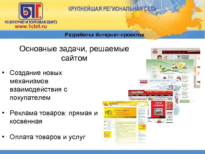 Разработка Интернет-проектов Основные задачи, решаемые сайтом • Создание новых механизмов взаимодействия с покупателем •