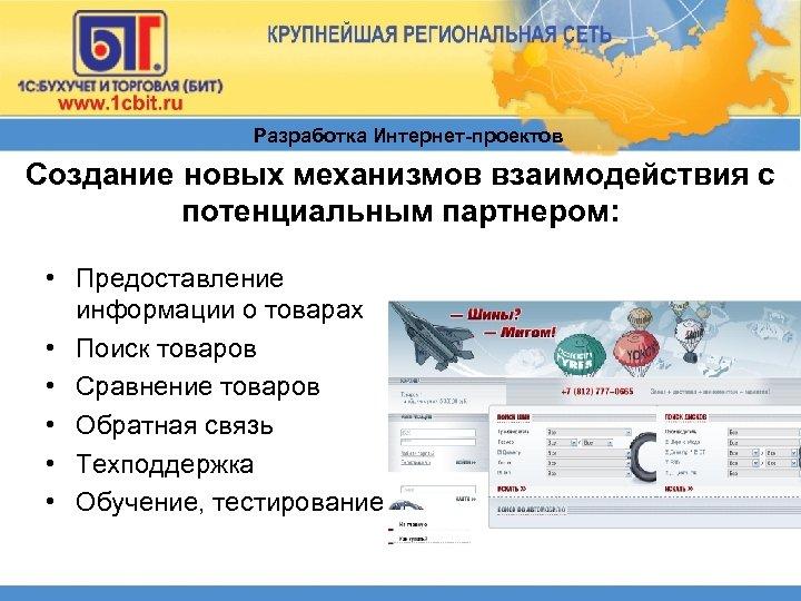 Разработка Интернет-проектов Создание новых механизмов взаимодействия с потенциальным партнером: • Предоставление информации о товарах
