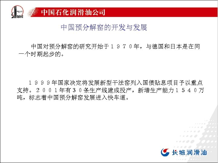 中国预分解窑的开发与发展 中国对预分解窑的研究开始于1970年,与德国和日本是在同 一个时期起步的。 1999年国家决定将发展新型干法窑列入国债贴息项目予以重点 支持。2001年有30条生产线建成投产,新增生产能力1540万 吨,标志着中国预分解窑发展进入快车道。