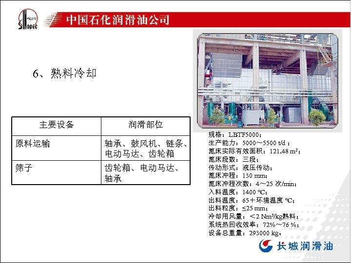 6、熟料冷却 主要设备 润滑部位 原料运输 轴承、鼓风机、链条、 电动马达、齿轮箱 筛子 齿轮箱、电动马达、 轴承 规格:LBTF 5000; 生产能力: 5000~ 5500