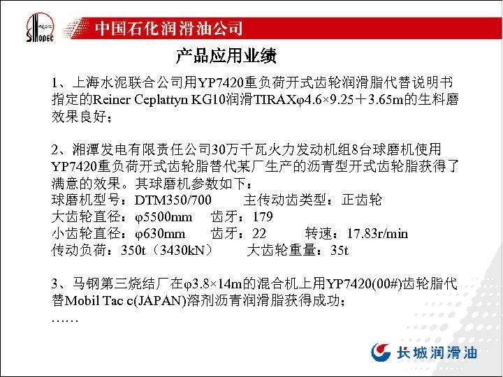 产品应用业绩 1、上海水泥联合公司用YP 7420重负荷开式齿轮润滑脂代替说明书 指定的Reiner Ceplattyn KG 10润滑TIRAXφ4. 6× 9. 25+3. 65 m的生料磨 效果良好; 2、湘潭发电有限责任公司