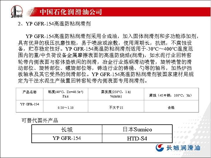 2、YP GFR-154高温防粘润滑剂 YP GFR-154高温防粘润滑剂采用合成油,加入固体润滑剂和多功能添加剂, 具有优异的极压抗磨性能,易于喷涂或涂敷,使用周期长,抗燃,不腐蚀设 备,贮存稳定性好。YP GFR-154高温防粘润滑剂适用于-30℃~ 400℃温度范 围内的重/中负荷设备金属摩擦表面的高温防烧结(润滑),如水泥行业回转窑 轮带内侧表面与窑体垫铁间的润滑,冶金行业炼钢滑动喷管,旋转喷管的滑 动部位、旋转部位、螺旋部位等,铸造行业的铸桶、勺等的轴吊,加热炉挡 板轴承及其它受热的润滑部位。YP GFR-154高温防粘润滑剂被国家建材局规 定为干法水泥生产装置回转窑轮带内侧表面专用润滑剂。