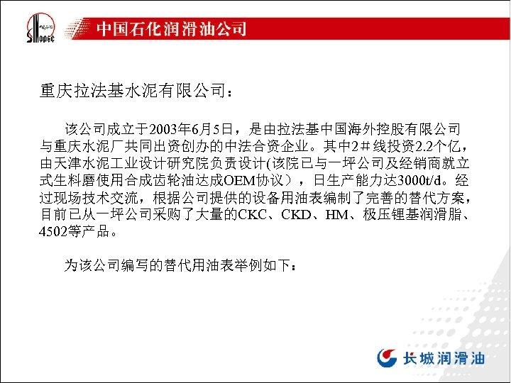 重庆拉法基水泥有限公司: 该公司成立于2003年 6月5日,是由拉法基中国海外控股有限公司 与重庆水泥厂共同出资创办的中法合资企业。其中 2#线投资2. 2个亿, 由天津水泥 业设计研究院负责设计(该院已与一坪公司及经销商就立 式生料磨使用合成齿轮油达成OEM协议),日生产能力达 3000 t/d。经 过现场技术交流,根据公司提供的设备用油表编制了完善的替代方案, 目前已从一坪公司采购了大量的CKC、CKD、HM、极压锂基润滑脂、 4502等产品。