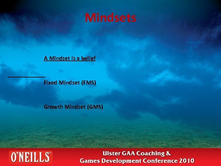 Mindsets A Mindset is a belief Fixed Mindset (FMS) Growth Mindset (GMS)