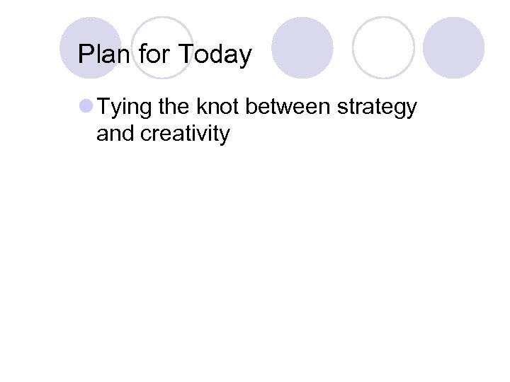 Plan for Today l Tying the knot between strategy and creativity