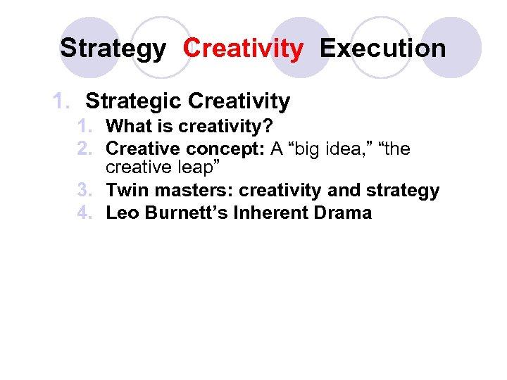 Strategy Creativity Execution 1. Strategic Creativity 1. What is creativity? 2. Creative concept: A