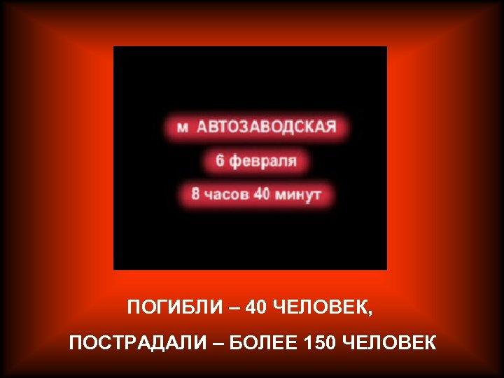 ПОГИБЛИ – 40 ЧЕЛОВЕК, ПОСТРАДАЛИ – БОЛЕЕ 150 ЧЕЛОВЕК