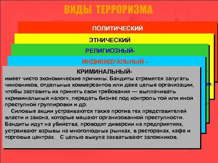 ВИДЫ ТЕРРОРИЗМА ПОЛИТИЧЕСКИЙ - акции, осуществляемые подпольными группами против государственных ЭТНИЧЕСКИЙ органов и высших