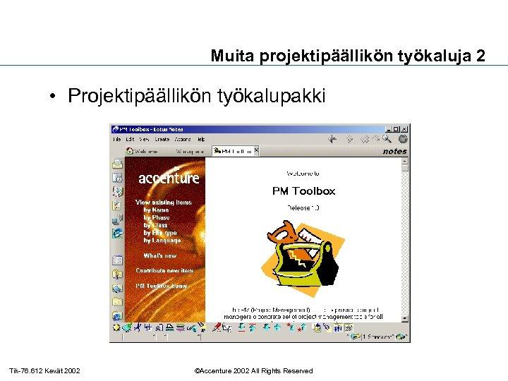 Muita projektipäällikön työkaluja 2 • Projektipäällikön työkalupakki Tik-76. 612 Kevät 2002 ©Accenture 2002 All