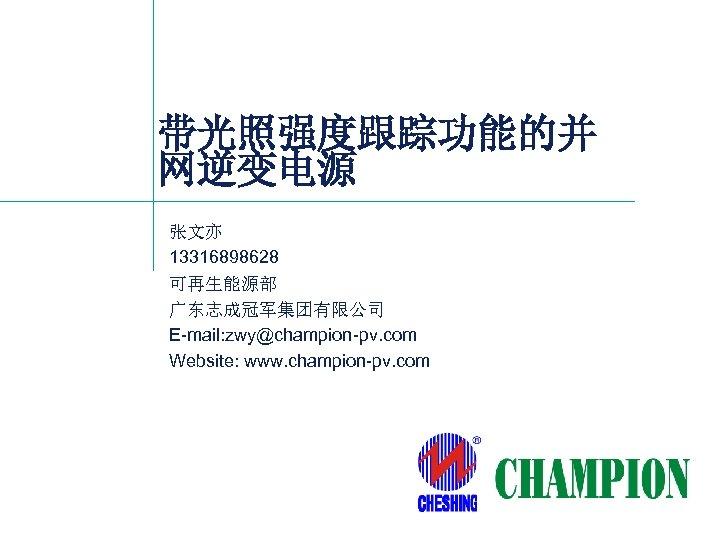 带光照强度跟踪功能的并 网逆变电源 张文亦 13316898628 可再生能源部 广东志成冠军集团有限公司 E-mail: zwy@champion-pv. com Website: www. champion-pv. com 1