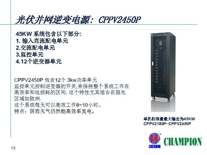 光伏并网逆变电源: CPPV 2450 P 45 KW 系统包含以下部分: 1. 输入直流配电单元 2. 交流配电单元 3. 监控单元 4.