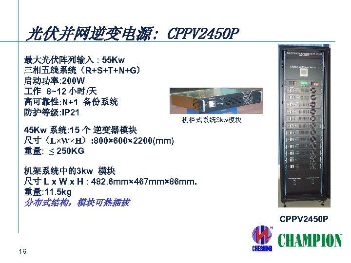 光伏并网逆变电源: CPPV 2450 P 最大光伏阵列输入 : 55 Kw 三相五线系统(R+S+T+N+G) 启动功率: 200 W 作 8~12