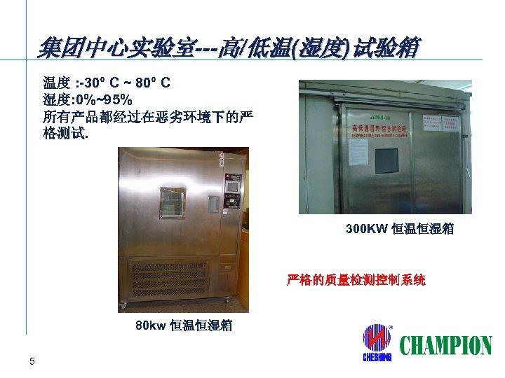 集团中心实验室---高/低温(湿度)试验箱 温度 : -30° C ~ 80° C 湿度: 0%~95% 所有产品都经过在恶劣环境下的严 格测试. 300 KW