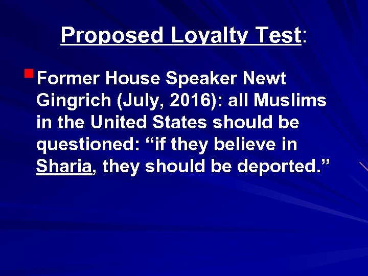 Proposed Loyalty Test: §Former House Speaker Newt Gingrich (July, 2016): all Muslims in the