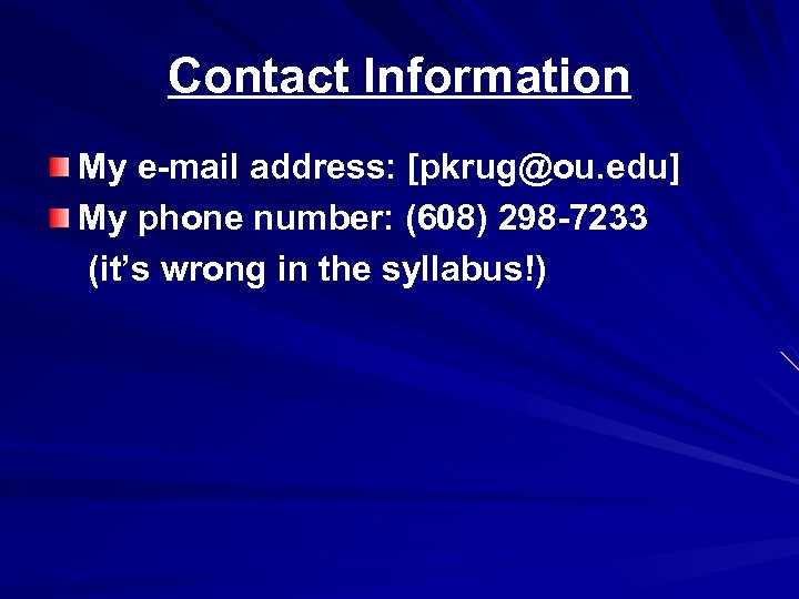 Contact Information My e-mail address: [pkrug@ou. edu] My phone number: (608) 298 -7233 (it's