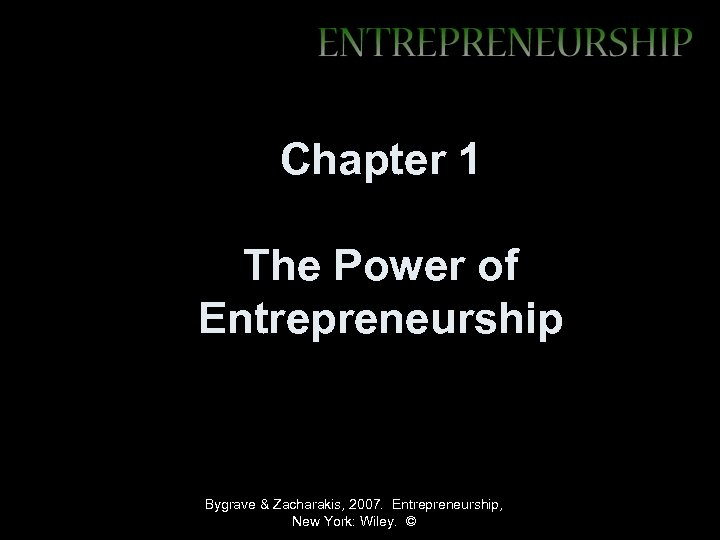 Chapter 1 The Power of Entrepreneurship Bygrave & Zacharakis, 2007. Entrepreneurship, New York: Wiley.