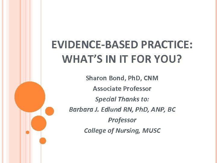 EVIDENCE-BASED PRACTICE: WHAT'S IN IT FOR YOU? Sharon Bond, Ph. D, CNM Associate Professor