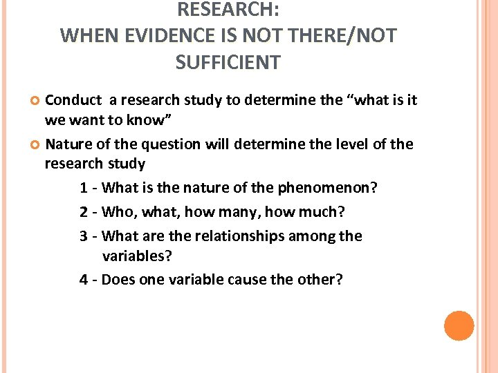 RESEARCH: WHEN EVIDENCE IS NOT THERE/NOT SUFFICIENT Conduct a research study to determine the