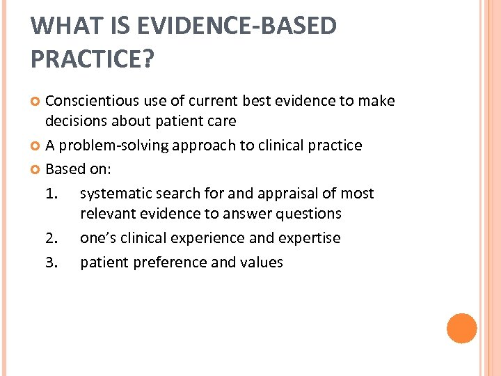 WHAT IS EVIDENCE-BASED PRACTICE? Conscientious use of current best evidence to make decisions about