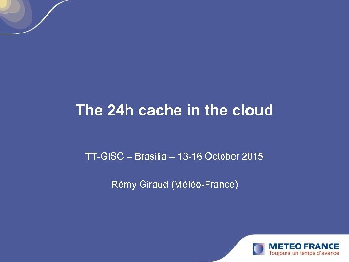 The 24 h cache in the cloud TT-GISC – Brasilia – 13 -16 October