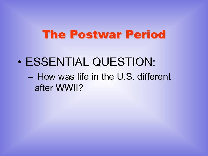 The Postwar Period • ESSENTIAL QUESTION: – How was life in the U. S.