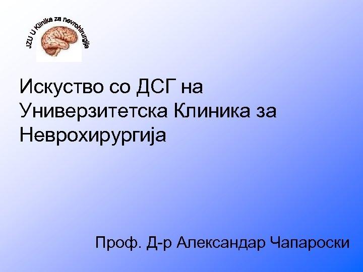 Искуство со ДСГ на Универзитетска Клиника за Неврохирургија Проф. Д-р Александар Чапароски