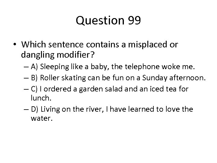 Question 99 • Which sentence contains a misplaced or dangling modifier? – A) Sleeping