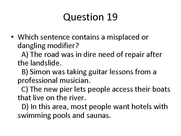 Question 19 • Which sentence contains a misplaced or dangling modifier? A) The road