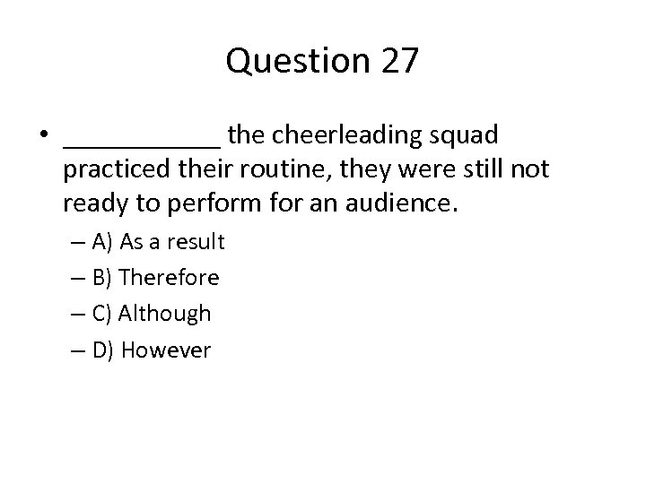 Question 27 • ______ the cheerleading squad practiced their routine, they were still not