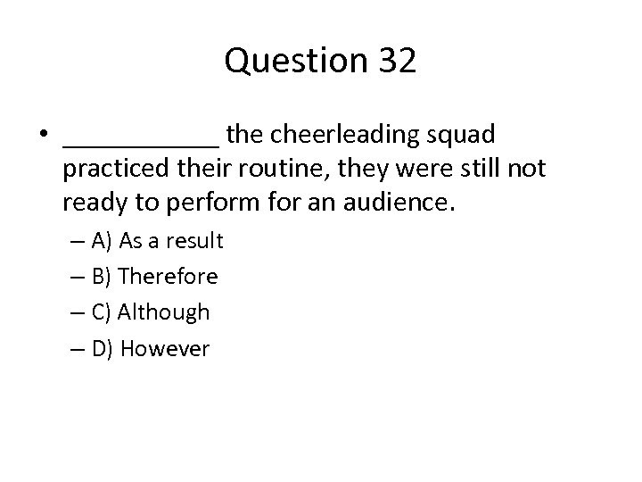 Question 32 • ______ the cheerleading squad practiced their routine, they were still not