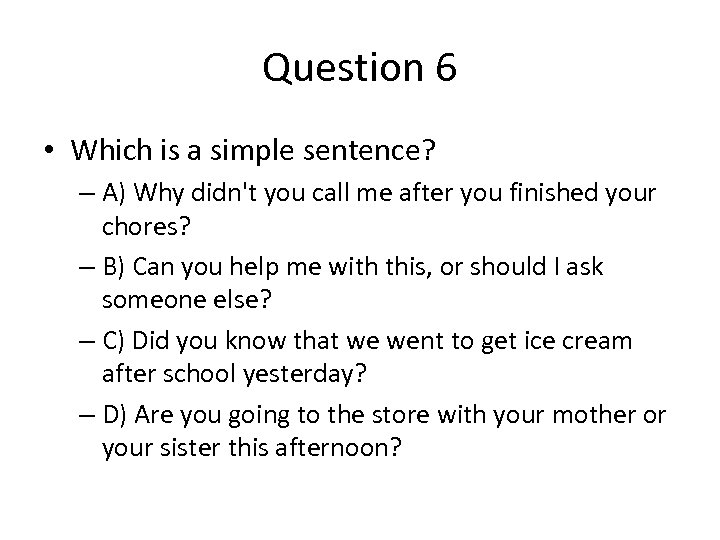 Question 6 • Which is a simple sentence? – A) Why didn't you call