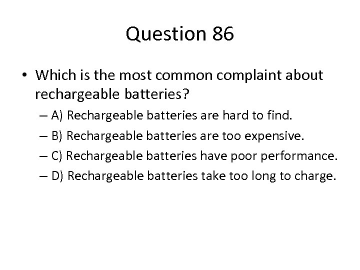 Question 86 • Which is the most common complaint about rechargeable batteries? – A)