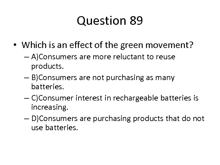 Question 89 • Which is an effect of the green movement? – A)Consumers are