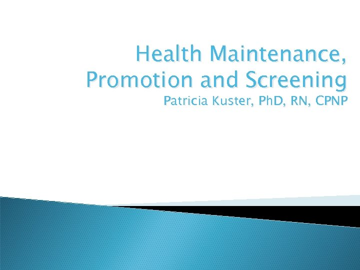 Health Maintenance, Promotion and Screening Patricia Kuster, Ph. D, RN, CPNP