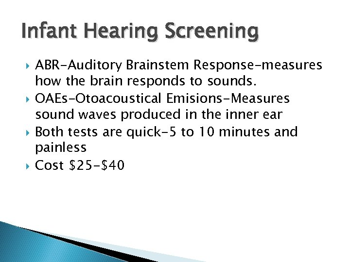 Infant Hearing Screening ABR-Auditory Brainstem Response-measures how the brain responds to sounds. OAEs-Otoacoustical Emisions-Measures