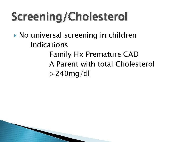 Screening/Cholesterol No universal screening in children Indications Family Hx Premature CAD A Parent with