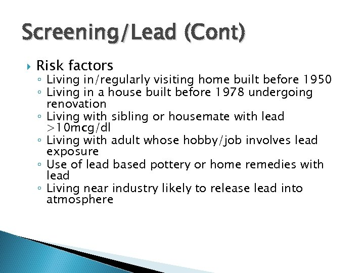 Screening/Lead (Cont) Risk factors ◦ Living in/regularly visiting home built before 1950 ◦ Living