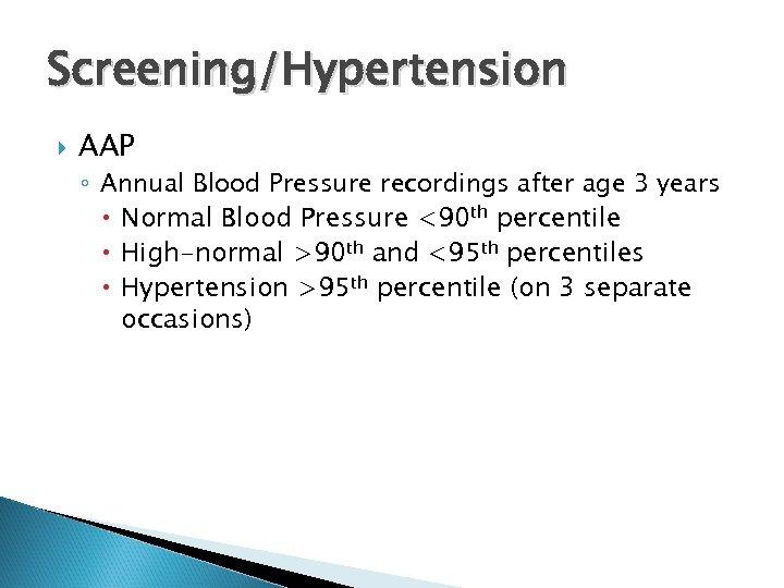 Screening/Hypertension AAP ◦ Annual Blood Pressure recordings after age 3 years Normal Blood Pressure